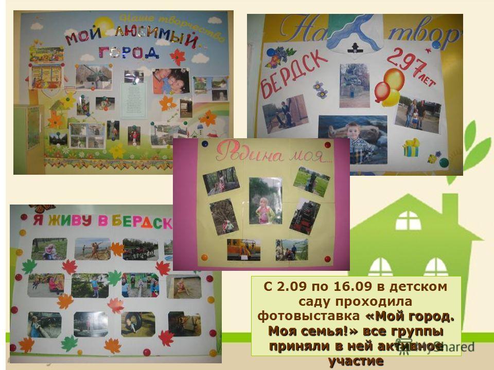 «Мой город. Моя семья!» все группы приняли в ней активное участие С 2.09 по 16.09 в детском саду проходила фотовыставка «Мой город. Моя семья!» все группы приняли в ней активное участие