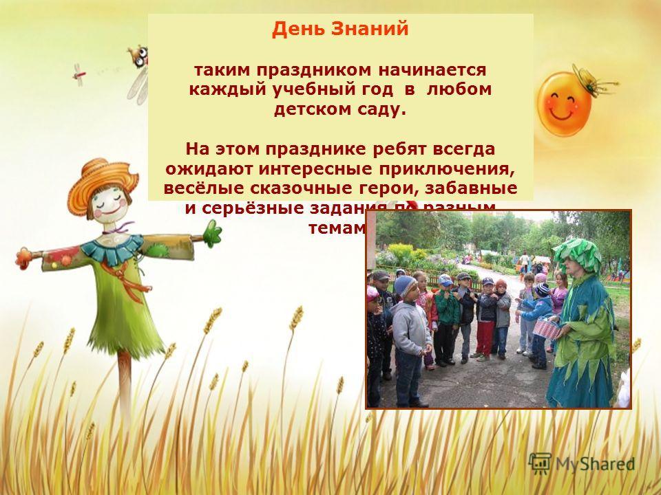 День Знаний таким праздником начинается каждый учебный год в любом детском саду. На этом празднике ребят всегда ожидают интересные приключения, весёлые сказочные герои, забавные и серьёзные задания по разным темам.