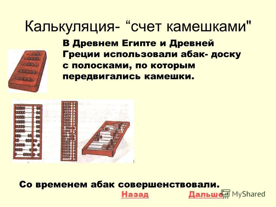 Калькуляция- счет камешками В Древнем Египте и Древней Греции использовали абак- доску с полосками, по которым передвигались камешки. Со временем абак совершенствовали. ДальшеНазад