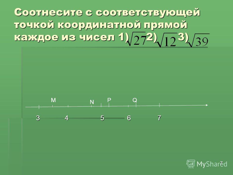 7 Соотнесите с соответствующей точкой координатной прямой каждое из чисел 1) 2) 3) 3 4 5 6 7 3 4 5 6 7 M N PQ