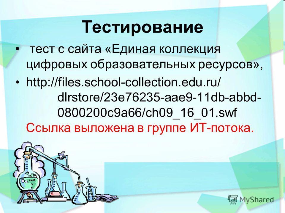 Тестирование тест с сайта «Единая коллекция цифровых образовательных ресурсов», http://files.school-collection.edu.ru/ dlrstore/23e76235-aae9-11db-abbd- 0800200c9a66/ch09_16_01.swf Ссылка выложена в группе ИТ-потока.