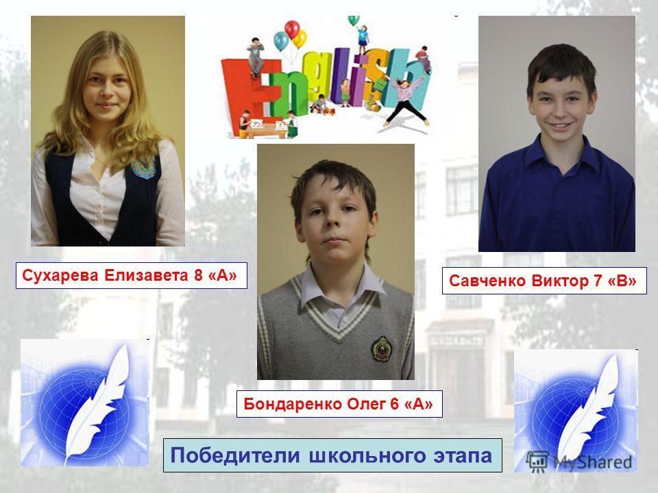 Сухарева Елизавета 8 «А» Савченко Виктор 7 «В» Бондаренко Олег 6 «А» Победители школьного этапа