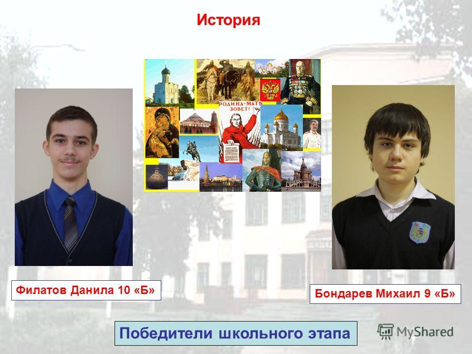 История Филатов Данила 10 «Б» Победители школьного этапа Бондарев Михаил 9 «Б»