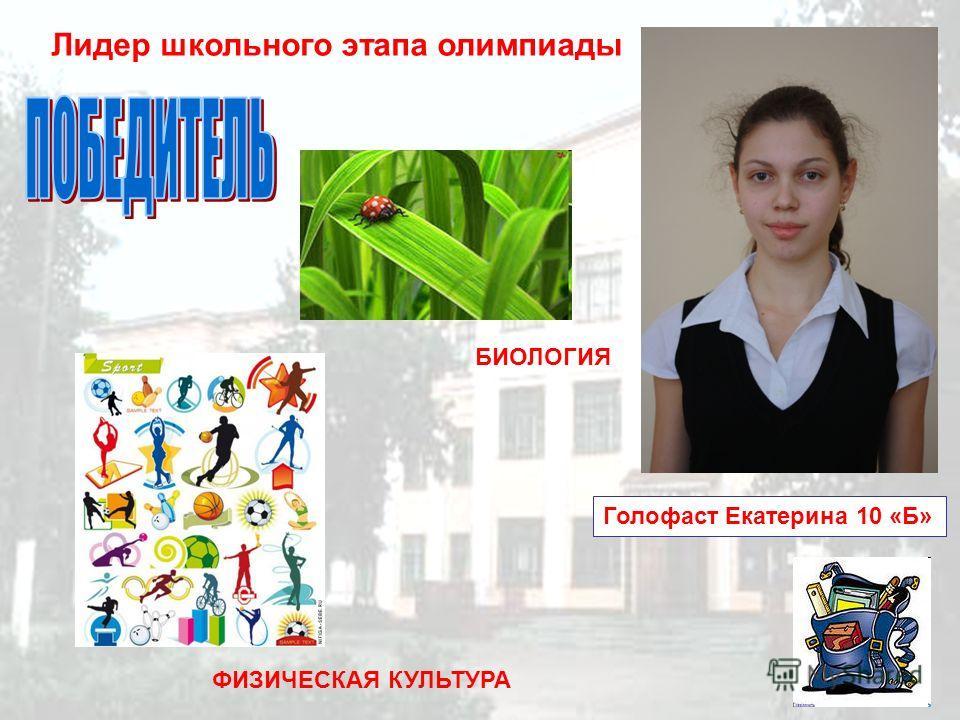 Лидер школьного этапа олимпиады Голофаст Екатерина 10 «Б» ФИЗИЧЕСКАЯ КУЛЬТУРА БИОЛОГИЯ