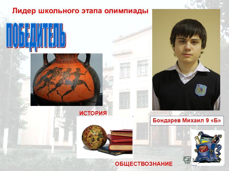 Лидер школьного этапа олимпиады Бондарев Михаил 9 «Б» ИСТОРИЯ ОБЩЕСТВОЗНАНИЕ