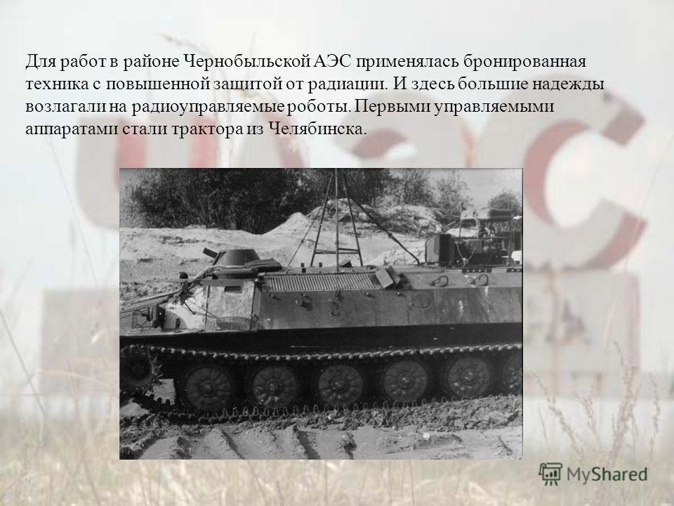 Для работ в районе Чернобыльской АЭС применялась бронированная техника с повышенной защитой от радиации. И здесь большие надежды возлагали на радиоуправляемые роботы. Первыми управляемыми аппаратами стали трактора из Челябинска.