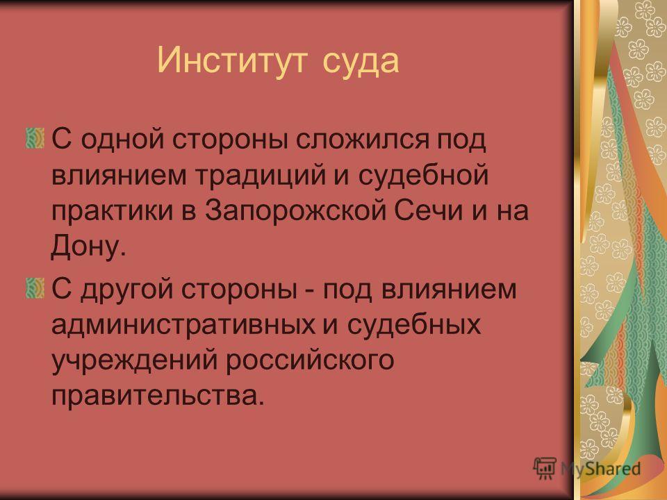 Институт суда С одной стороны сложился под влиянием традиций и судебной практики в Запорожской Сечи и на Дону. С другой стороны - под влиянием административных и судебных учреждений российского правительства.