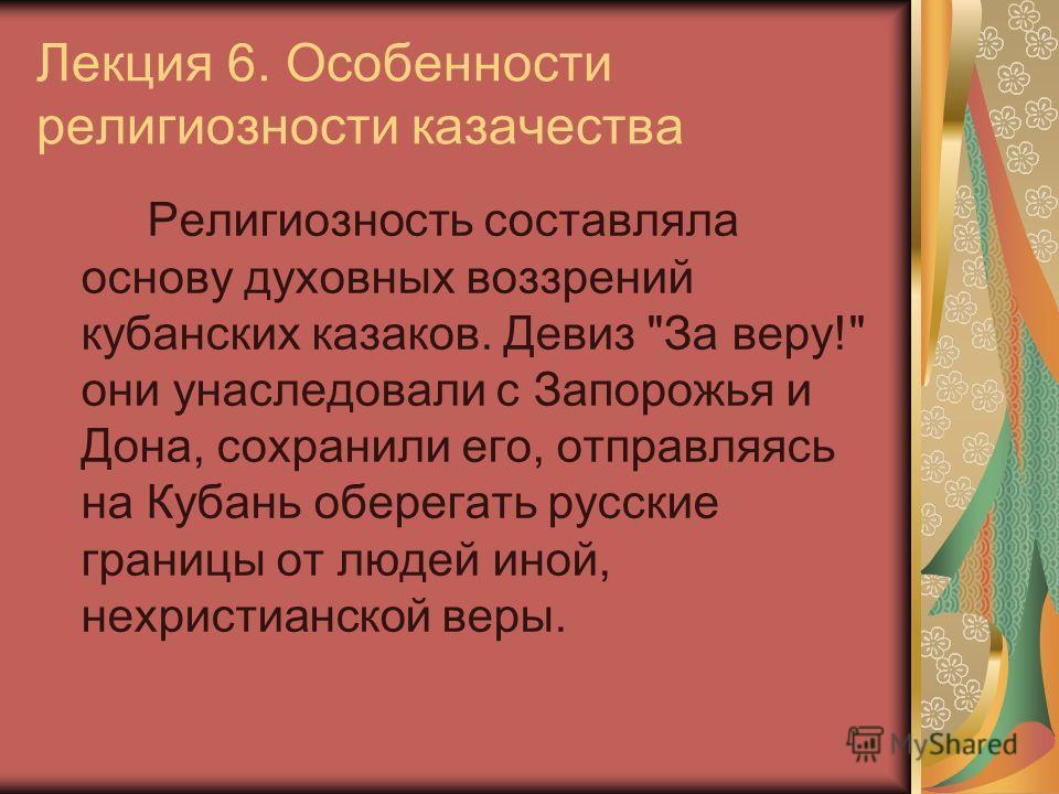 Лекция 6. Особенности религиозности казачества Религиозность составляла основу духовных воззрений кубанских казаков. Девиз