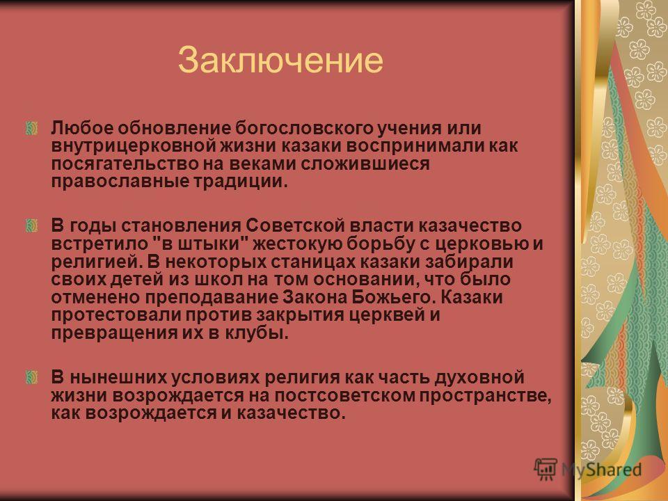 Заключение Любое обновление богословского учения или внутрицерковной жизни казаки воспринимали как посягательство на веками сложившиеся православные традиции. В годы становления Советской власти казачество встретило