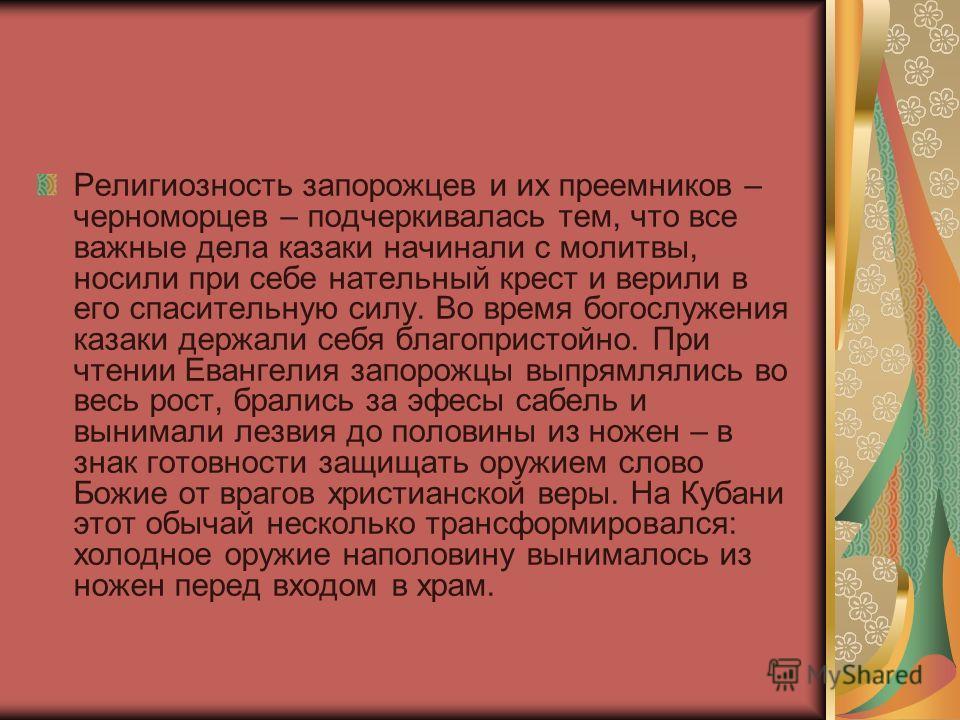 Религиозность запорожцев и их преемников – черноморцев – подчеркивалась тем, что все важные дела казаки начинали с молитвы, носили при себе нательный крест и верили в его спасительную силу. Во время богослужения казаки держали себя благопристойно. Пр