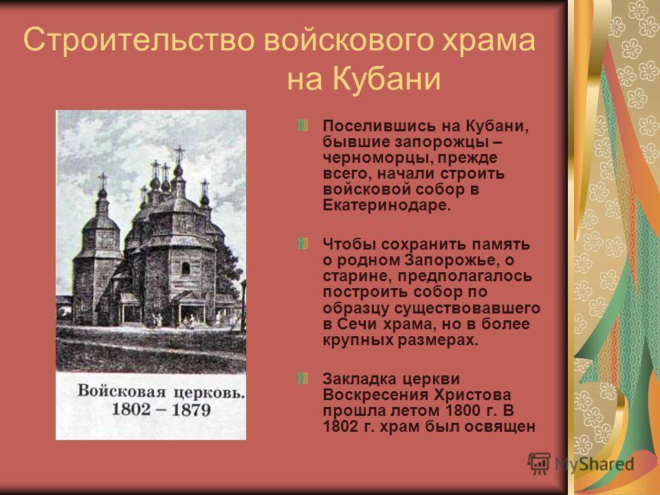 Строительство войскового храма на Кубани Поселившись на Кубани, бывшие запорожцы – черноморцы, прежде всего, начали строить войсковой собор в Екатеринодаре. Чтобы сохранить память о родном Запорожье, о старине, предполагалось построить собор по образ