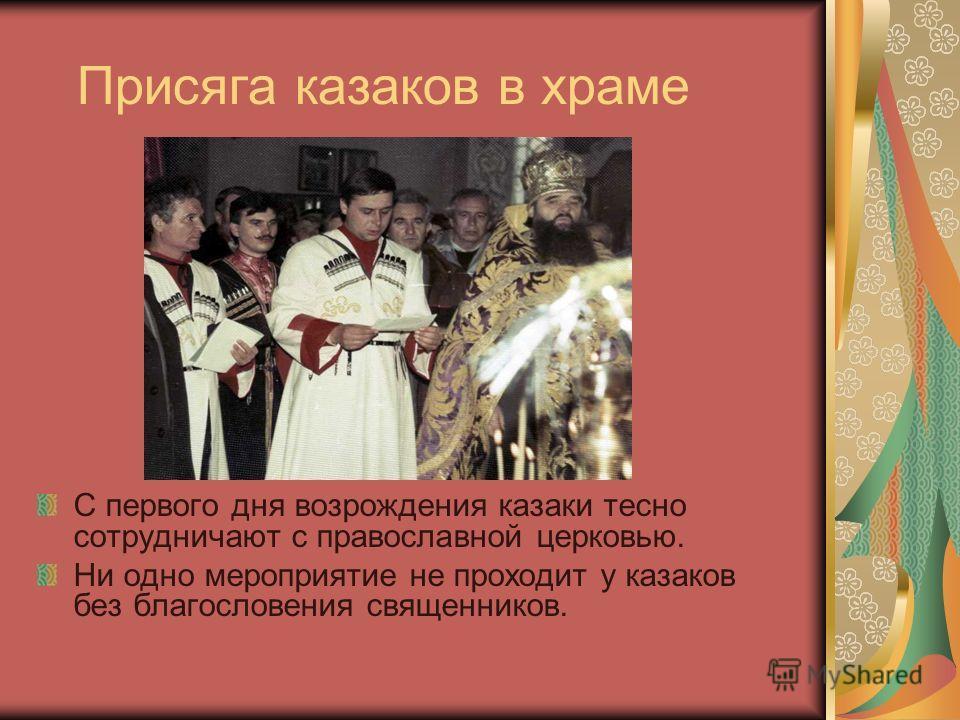 Присяга казаков в храме С первого дня возрождения казаки тесно сотрудничают с православной церковью. Ни одно мероприятие не проходит у казаков без благословения священников.