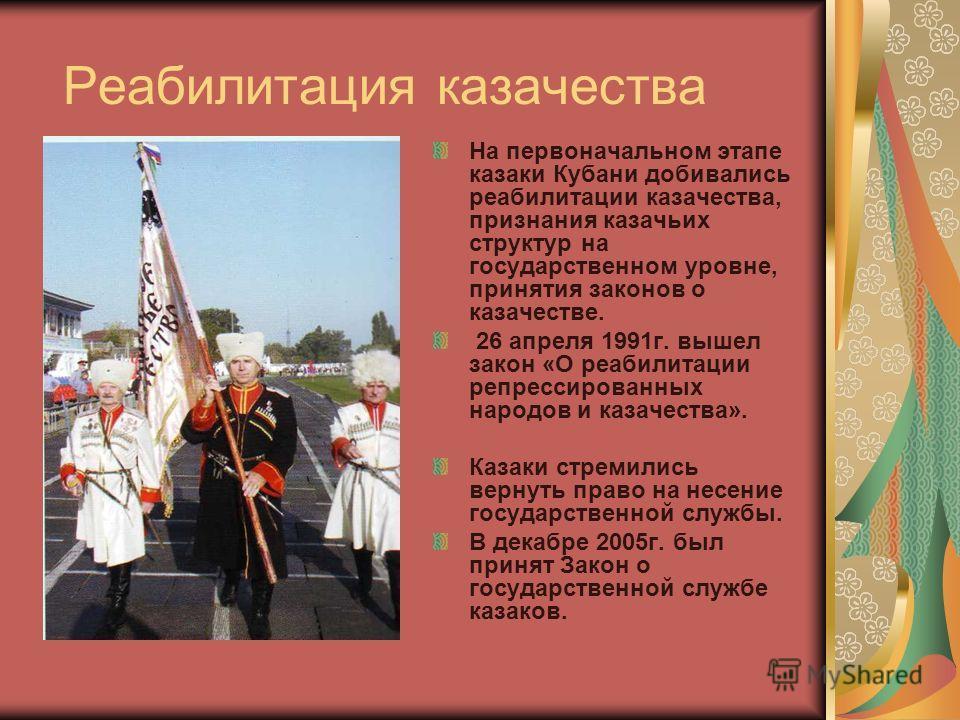 Реабилитация казачества На первоначальном этапе казаки Кубани добивались реабилитации казачества, признания казачьих структур на государственном уровне, принятия законов о казачестве. 26 апреля 1991г. вышел закон «О реабилитации репрессированных наро