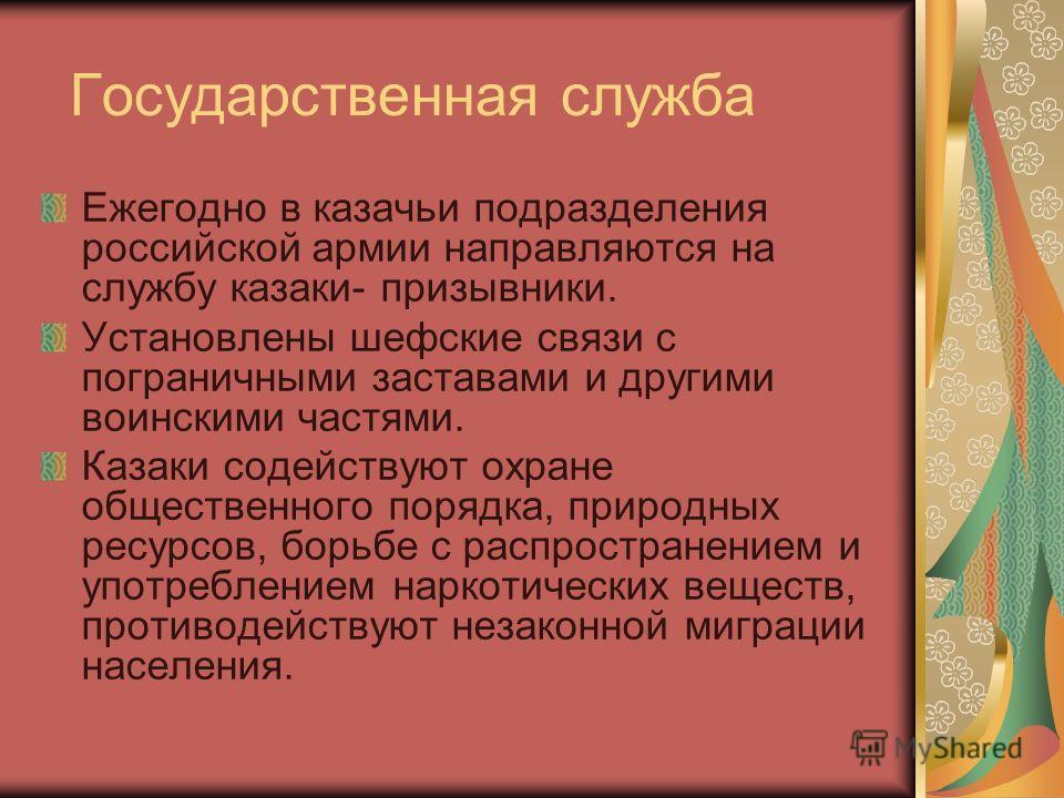 Государственная служба Ежегодно в казачьи подразделения российской армии направляются на службу казаки- призывники. Установлены шефские связи с пограничными заставами и другими воинскими частями. Казаки содействуют охране общественного порядка, приро