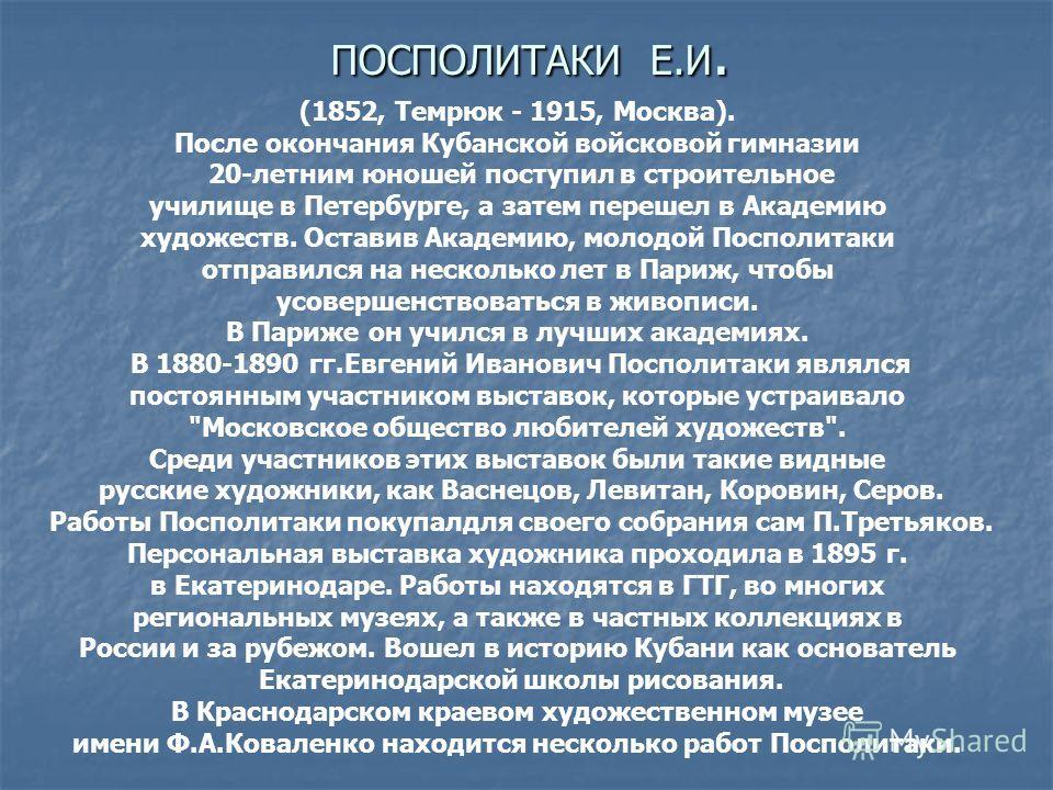 ПОСПОЛИТАКИ Е.И. (1852, Темрюк - 1915, Москва). После окончания Кубанской войсковой гимназии 20-летним юношей поступил в строительное училищe в Петербурге, а затем перeшел в Академию художеств. Оставив Академию, молодой Посполитаки отправился на неск