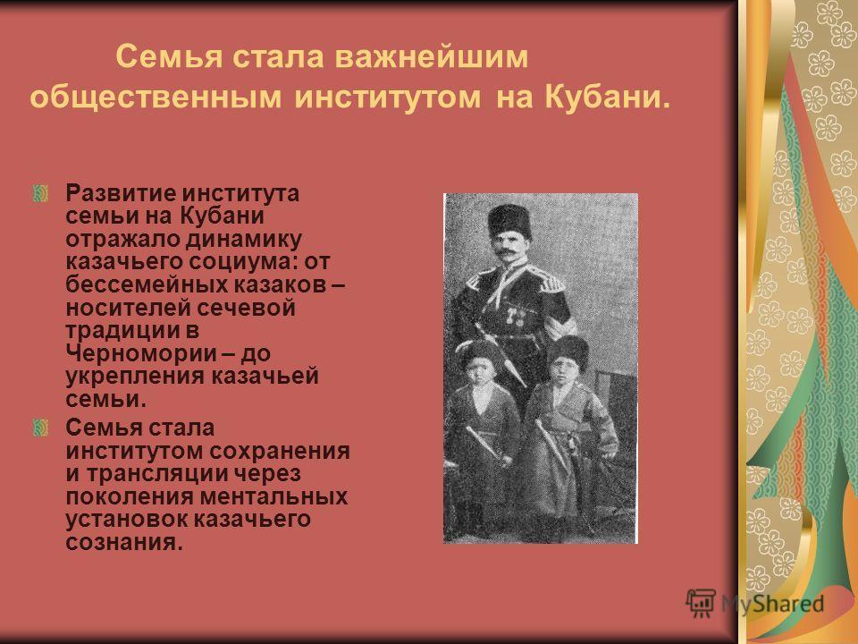 Семья стала важнейшим общественным институтом на Кубани. Развитие института семьи на Кубани отражало динамику казачьего социума: от бессемейных казаков – носителей сечевой традиции в Черномории – до укрепления казачьей семьи. Семья стала институтом с