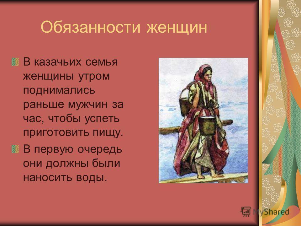 Обязанности женщин В казачьих семья женщины утром поднимались раньше мужчин за час, чтобы успеть приготовить пищу. В первую очередь они должны были наносить воды.