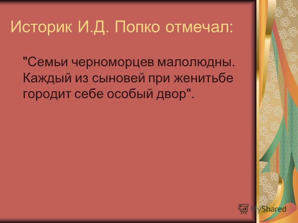 Историк И.Д. Попко отмечал: Семьи черноморцев малолюдны. Каждый из сыновей при женитьбе городит себе особый двор.
