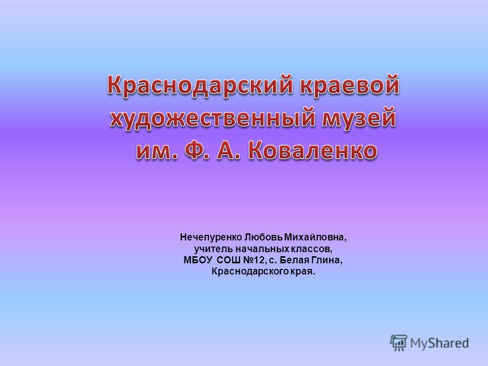 Нечепуренко Любовь Михайловна, учитель начальных классов, МБОУ СОШ 12, с. Белая Глина, Краснодарского края.