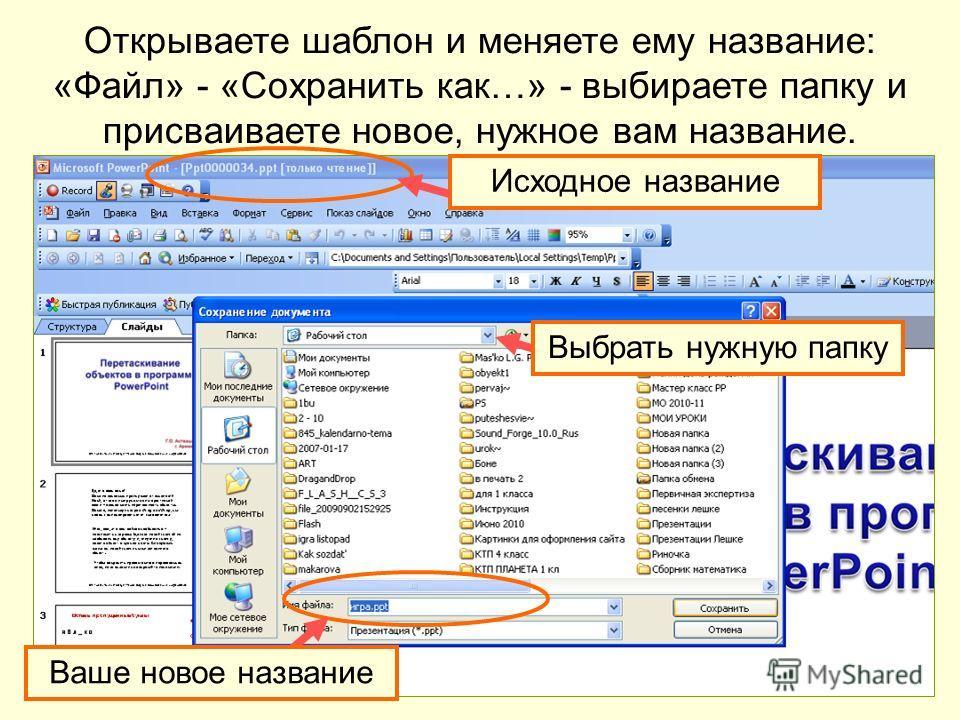 Открываете шаблон и меняете ему название: «Файл» - «Сохранить как…» - выбираете папку и присваиваете новое, нужное вам название. Исходное название Ваше новое название Выбрать нужную папку