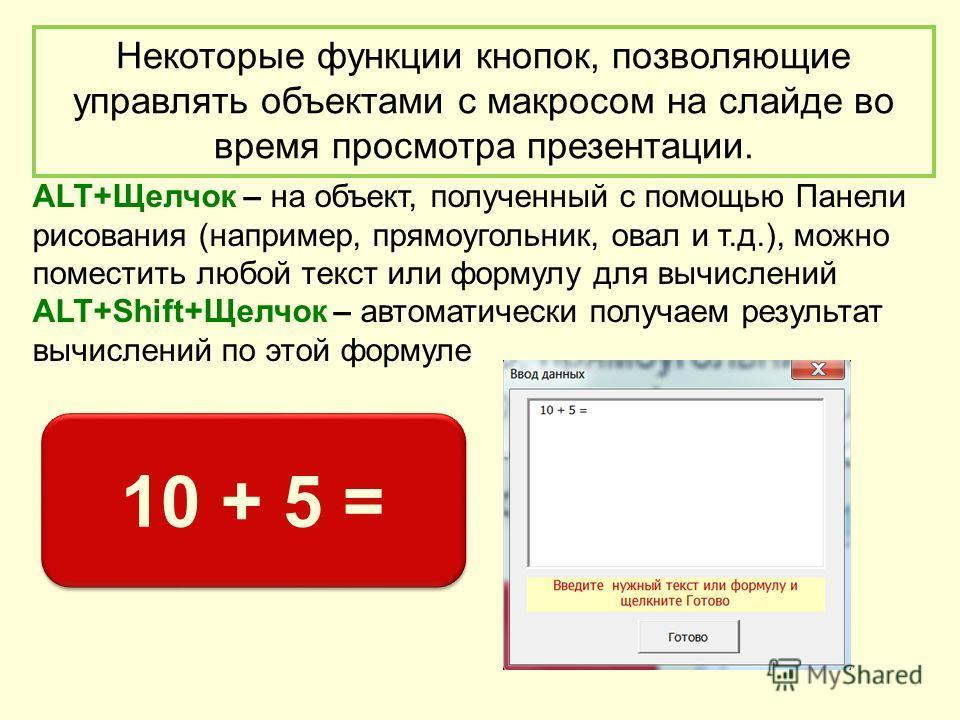 Некоторые функции кнопок, позволяющие управлять объектами с макросом на слайде во время просмотра презентации. ALT+Щелчок – на объект, полученный с помощью Панели рисования (например, прямоугольник, овал и т.д.), можно поместить любой текст или форму