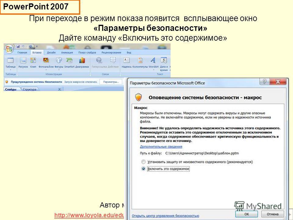 При переходе в режим показа появится всплывающее окно «Параметры безопасности» Дайте команду «Включить это содержимое» Автор макроса David M. Marcovitz http://www.loyola.edu/edudept/PowerfulPowerPoint/MoreTricks.html PowerPoint 2007