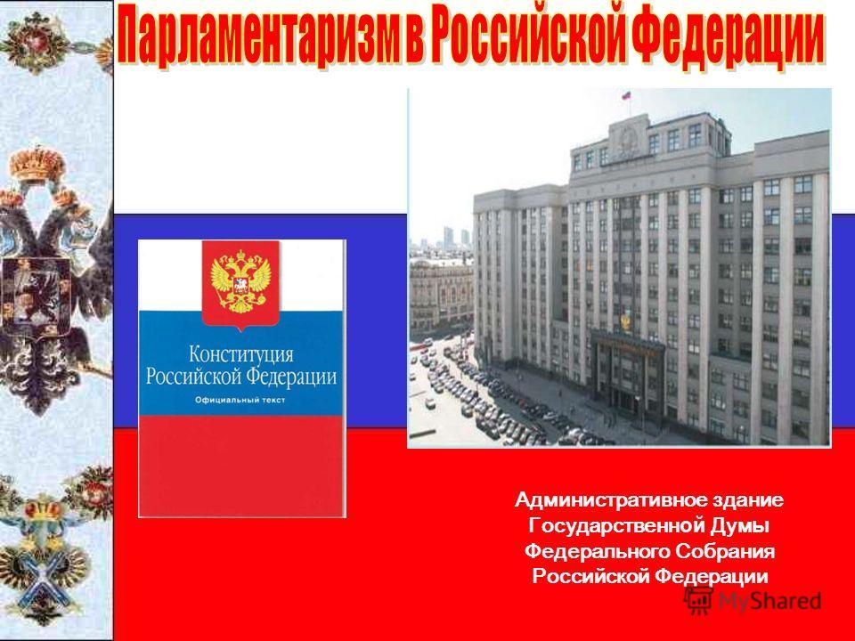 Административное здание Государственн ой Дум ы Федерального Собрания Российской Федерации