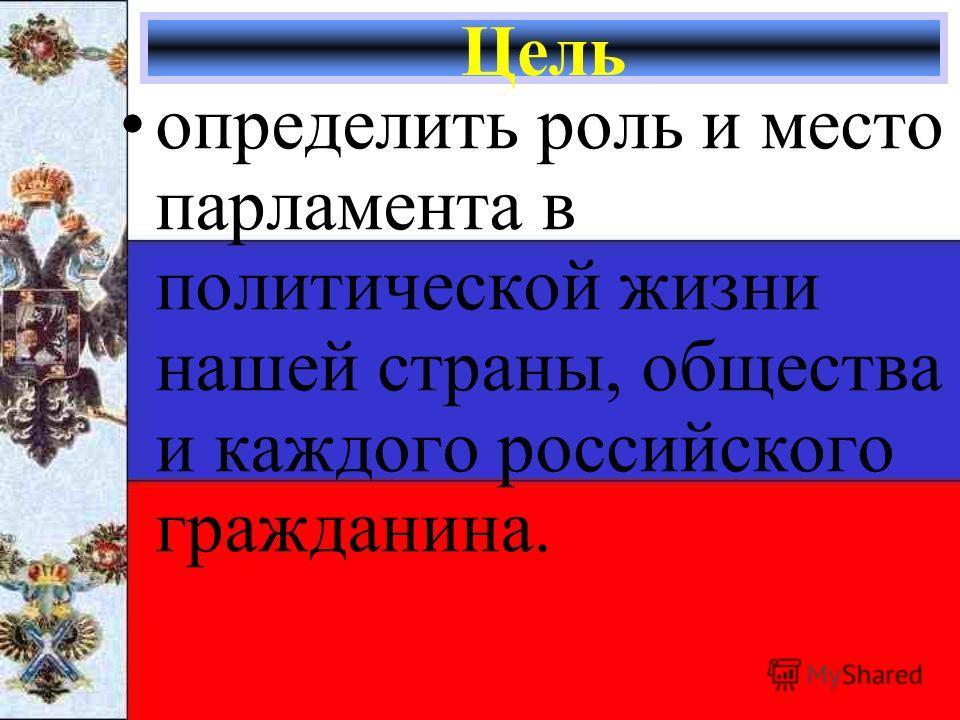 Цель определить роль и место парламента в политической жизни нашей страны, общества и каждого российского гражданина.