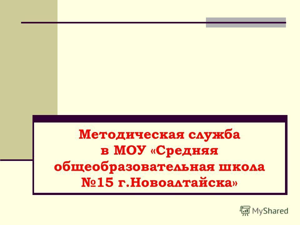 Методическая служба в МОУ «Средняя общеобразовательная школа 15 г.Новоалтайска»
