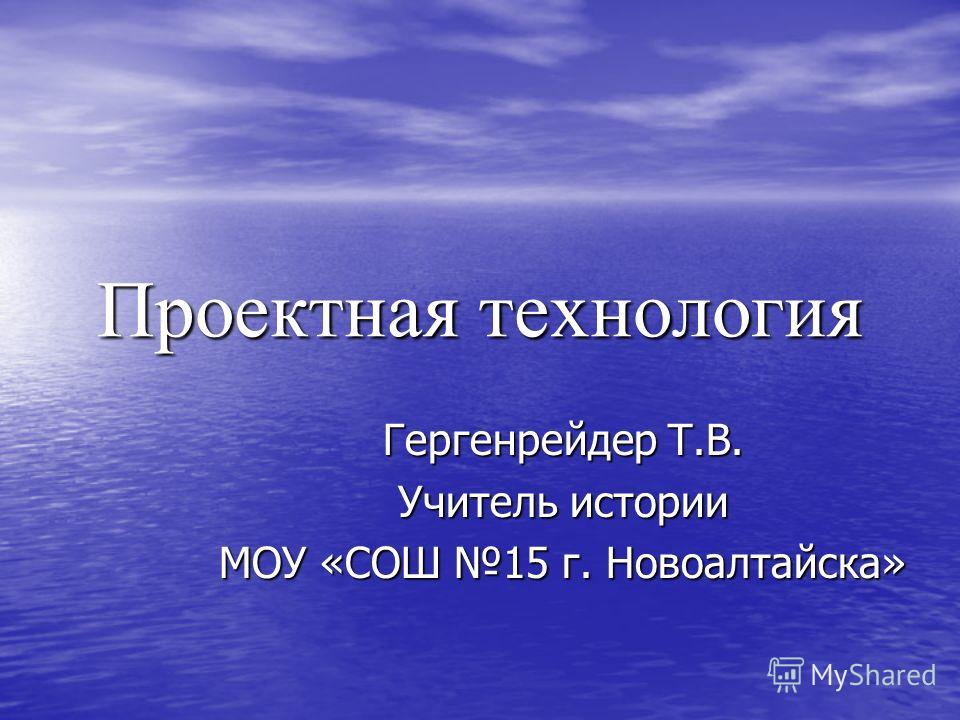 Проектная технология Гергенрейдер Т.В. Учитель истории МОУ «СОШ 15 г. Новоалтайска»