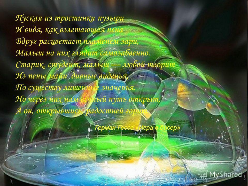 Пуская из тростинки пузыри И видя, как взлетающая пена Вдруг расцветает пламенем зари, Малыш на них глядит самозабвенно. Старик, студент, малыш любой творит Из пены майи дивные виденья, По существу лишенные значенья. Но через них нам вечный путь откр