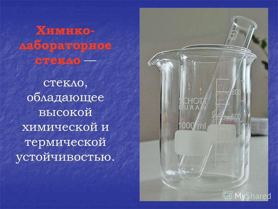 Химико- лабораторное стекло стекло, обладающее высокой химической и термической устойчивостью.