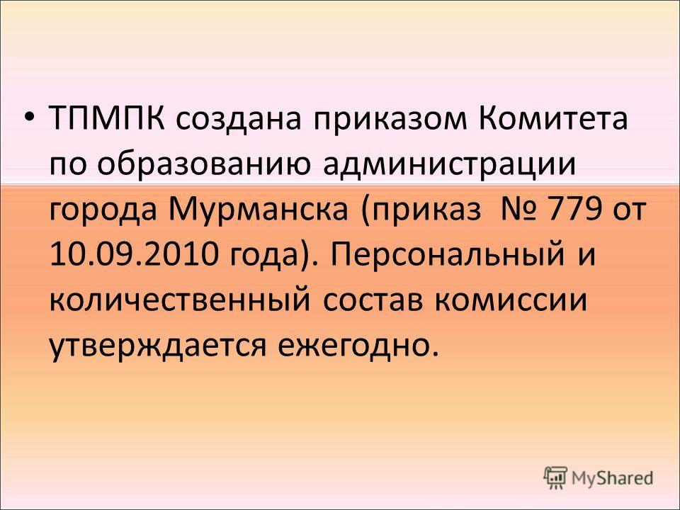 ТПМПК создана приказом Комитета по образованию администрации города Мурманска (приказ 779 от 10.09.2010 года). Персональный и количественный состав комиссии утверждается ежегодно.