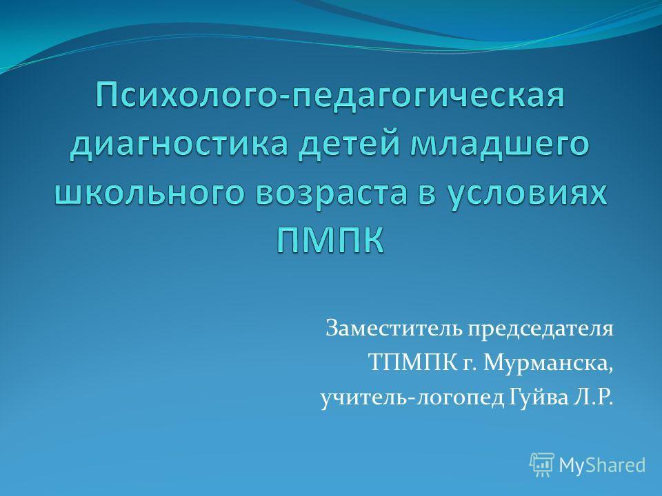 Заместитель председателя ТПМПК г. Мурманска, учитель-логопед Гуйва Л.Р.