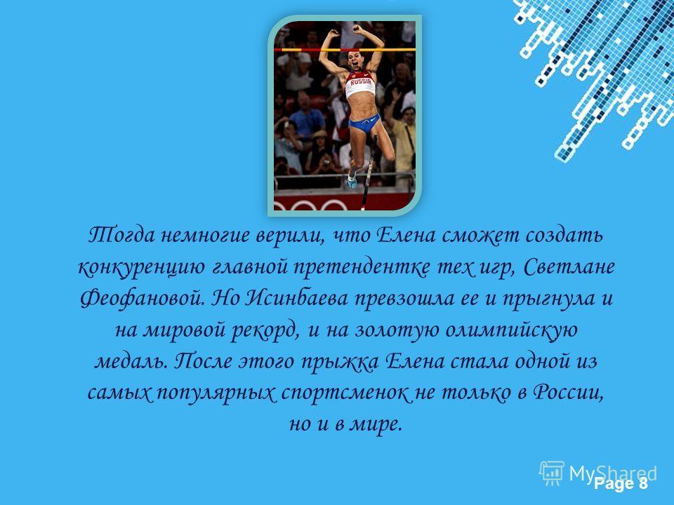 Powerpoint Templates Page 8 Тогда немногие верили, что Елена сможет создать конкуренцию главной претендентке тех игр, Светлане Феофановой. Но Исинбаева превзошла ее и прыгнула и на мировой рекорд, и на золотую олимпийскую медаль. После этого прыжка Е