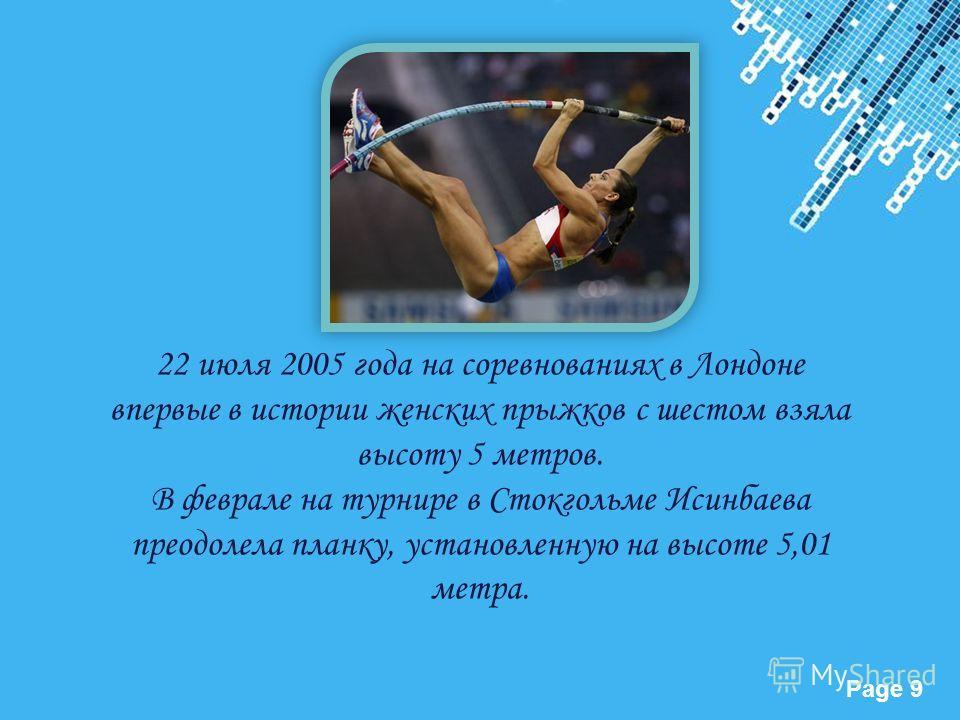 Powerpoint Templates Page 9 22 июля 2005 года на соревнованиях в Лондоне впервые в истории женских прыжков с шестом взяла высоту 5 метров. В феврале на турнире в Стокгольме Исинбаева преодолела планку, установленную на высоте 5,01 метра.