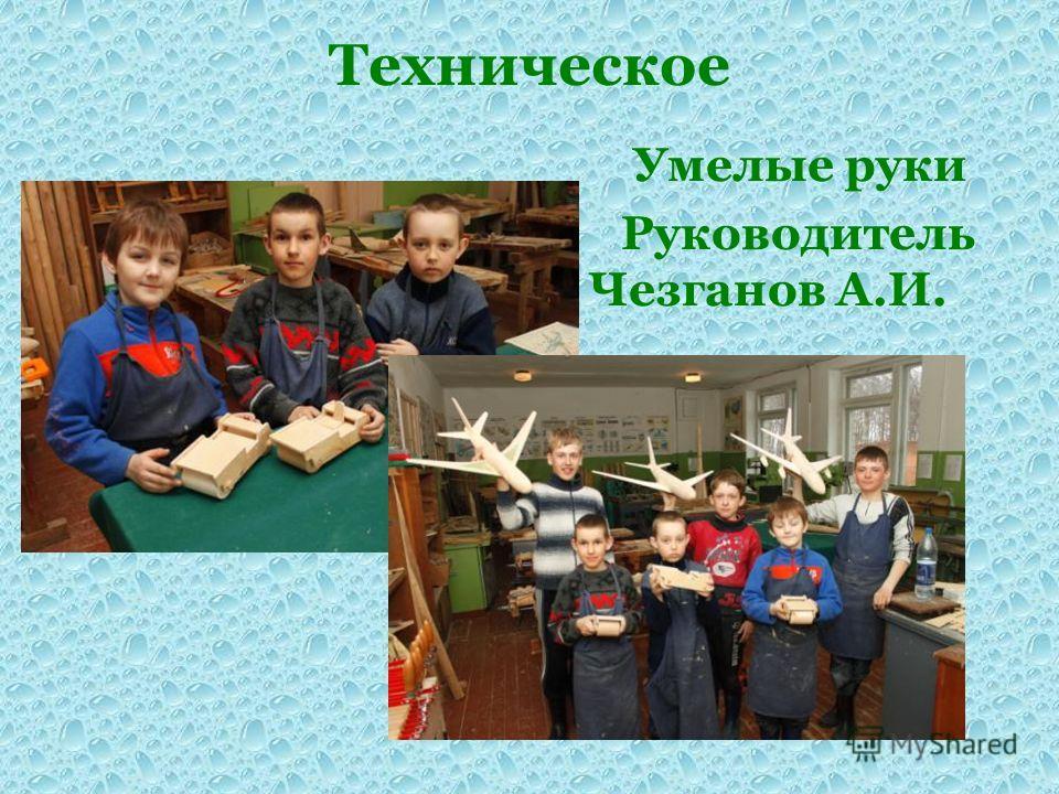Техническое Умелые руки Руководитель Чезганов А.И.