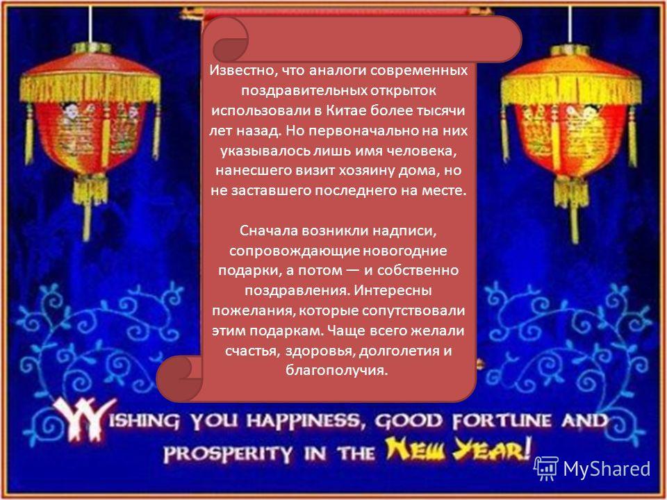 Известно, что аналоги современных поздравительных открыток использовали в Китае более тысячи лет назад. Но первоначально на них указывалось лишь имя человека, нанесшего визит хозяину дома, но не заставшего последнего на месте. Сначала возникли надпис
