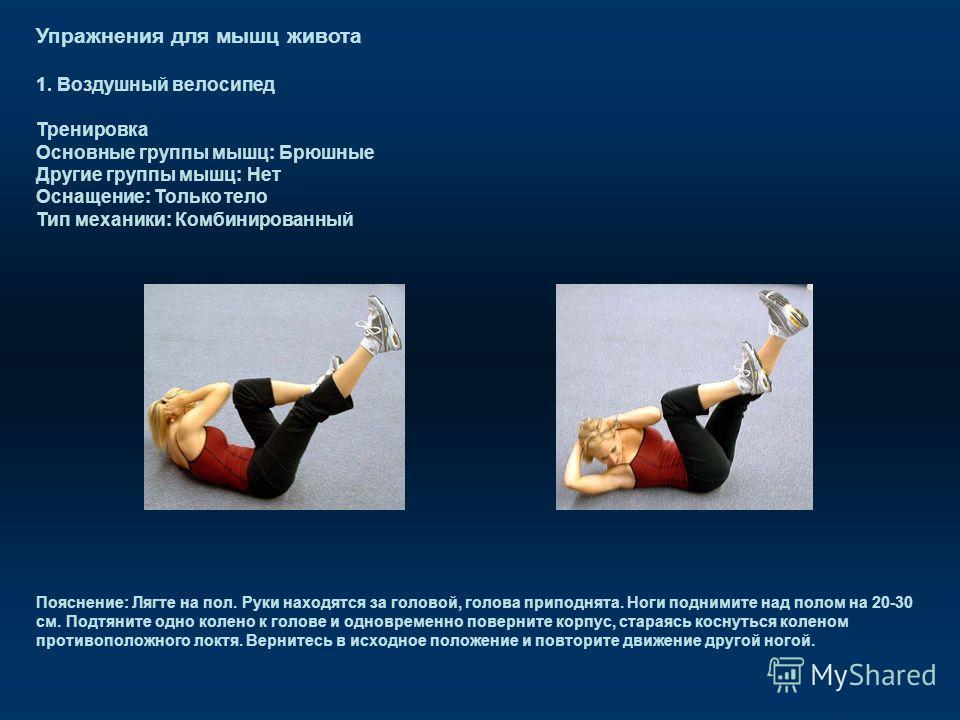 Упражнения для мышц живота 1. Воздушный велосипед Тренировка Основные группы мышц: Брюшные Другие группы мышц: Нет Оснащение: Только тело Тип механики: Комбинированный Пояснение: Лягте на пол. Руки находятся за головой, голова приподнята. Ноги подним