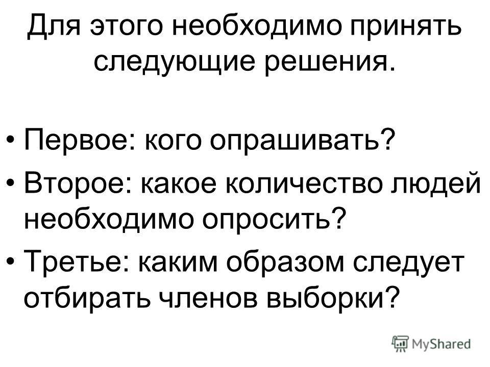 Для этого необходимо принять следующие решения. Первое: кого опрашивать? Второе: какое количество людей необходимо опросить? Третье: каким образом следует отбирать членов выборки?
