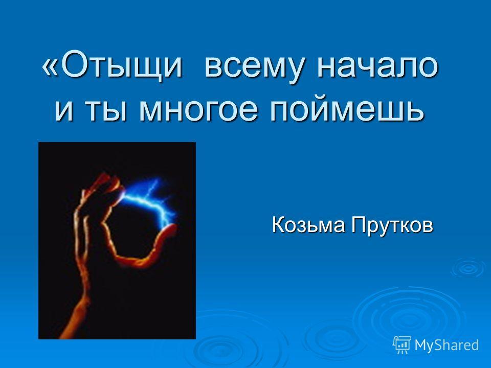 «Отыщи всему начало и ты многое поймешь Козьма Прутков Козьма Прутков