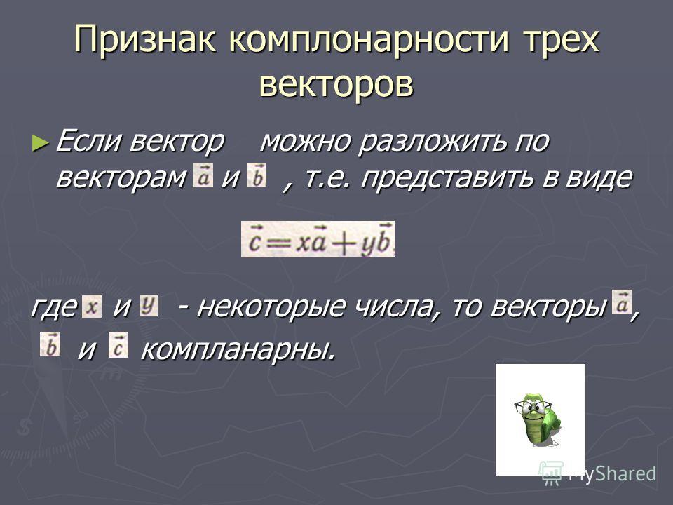 Признак комплонарности трех векторов Если вектор можно разложить по векторам и, т.е. представить в виде Если вектор можно разложить по векторам и, т.е. представить в виде где и - некоторые числа, то векторы, и компланарны. и компланарны.