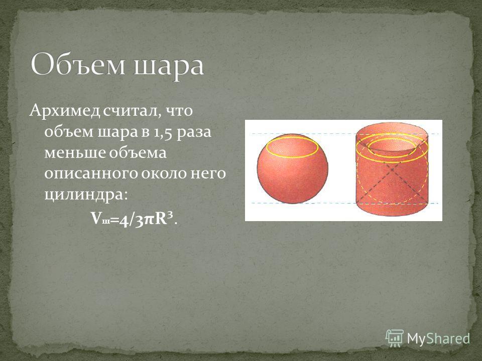 Архимед считал, что объем шара в 1,5 раза меньше объема описанного около него цилиндра: V ш =4/3πR³.