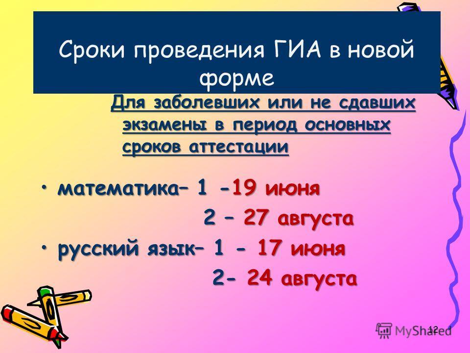 Сроки проведения ГИА в новой форме Для заболевших или не сдавших экзамены в период основных сроков аттестации математика– 1 -19 июняматематика– 1 -19 июня 2 – 27 августа 2 – 27 августа русский язык– 1 - 17 июнярусский язык– 1 - 17 июня 2- 24 августа