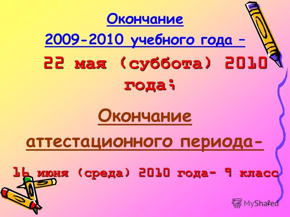 2 Окончание 2009-2010 учебного года – 22 мая (суббота) 2010 года; Окончание аттестационного периода- 16 июня (среда) 2010 года- 9 класс