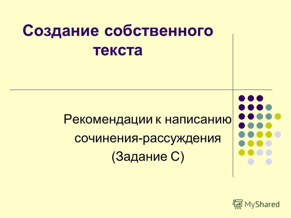 Создание собственного текста Рекомендации к написанию сочинения-рассуждения (Задание С)