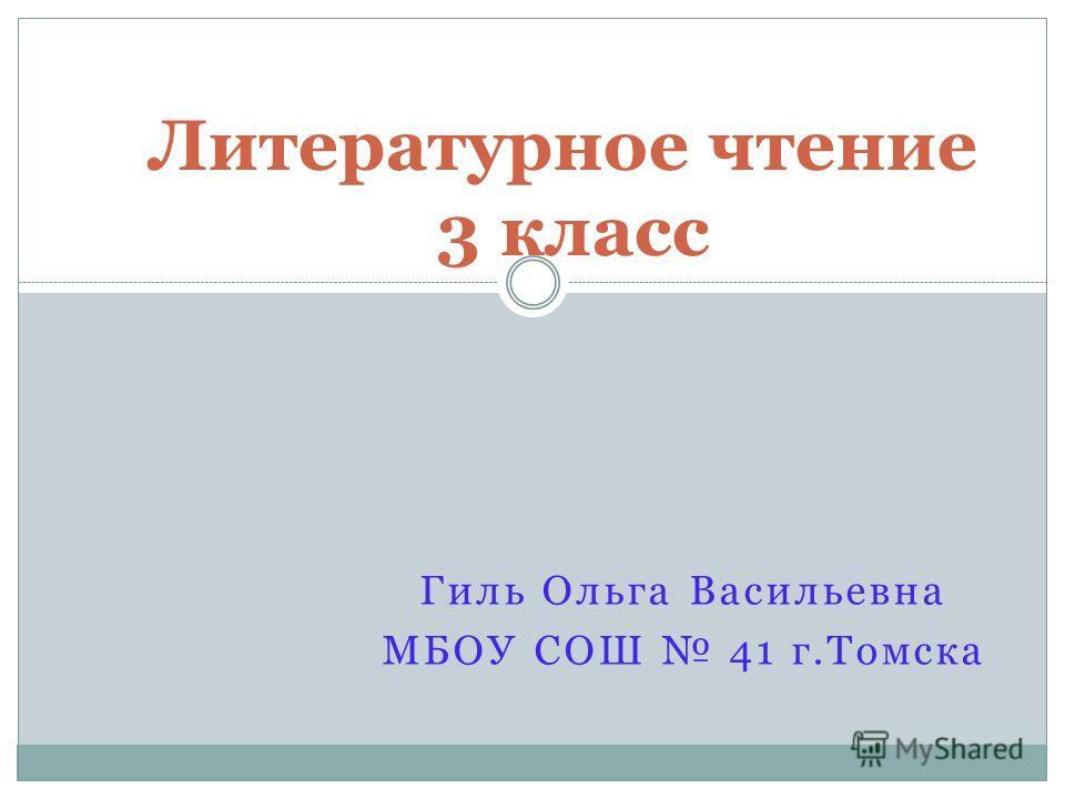 Гиль Ольга Васильевна МБОУ СОШ 41 г.Томска Литературное чтение 3 класс