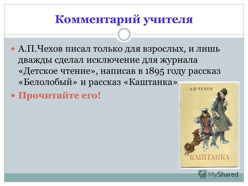 Комментарий учителя А.П.Чехов писал только для взрослых, и лишь дважды сделал исключение для журнала «Детское чтение», написав в 1895 году рассказ «Белолобый» и рассказ «Каштанка». Прочитайте его!