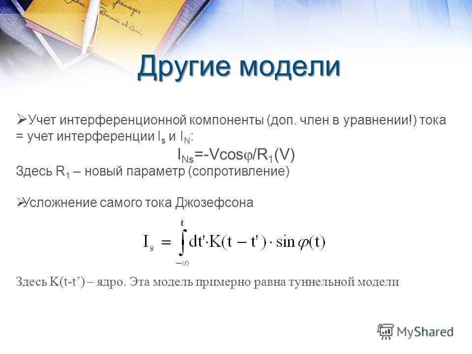Другие модели Учет интерференционной компоненты (доп. член в уравнении!) тока = учет интерференции I s и I N : I Ns =-Vcos /R 1 (V) Здесь R 1 – новый параметр (сопротивление) Усложнение самого тока Джозефсона Здесь K(t-t) – ядро. Эта модель примерно