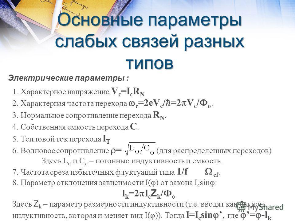 Основные параметры слабых связей разных типов Электрические параметры : 1. Характерное напряжение V c =I c R N 2. Характерная частота перехода с =2eV c / =2 V c /Ф о. 3. Нормальное сопротивление перехода R N. 4. Собственная емкость перехода С. 5. Теп